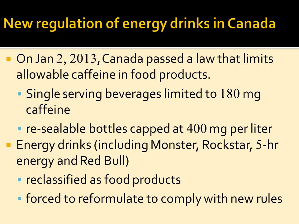  On Jan 2, 2013, Canada passed a law that limits allowable caffeine in food products.