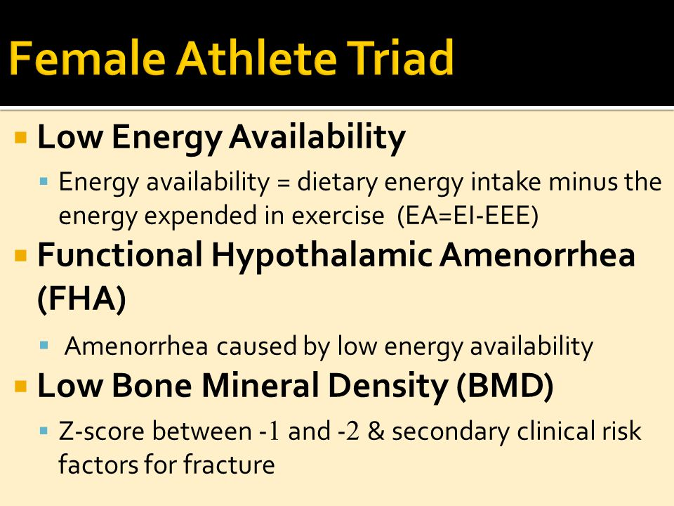  Low Energy Availability  Energy availability = dietary energy intake minus the energy expended in exercise (EA=EI-EEE)  Functional Hypothalamic Amenorrhea (FHA)  Amenorrhea caused by low energy availability  Low Bone Mineral Density (BMD)  Z-score between - 1 and - 2 & secondary clinical risk factors for fracture