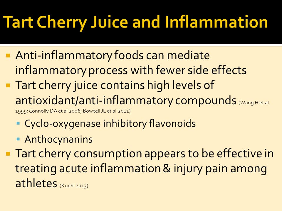  Anti-inflammatory foods can mediate inflammatory process with fewer side effects  Tart cherry juice contains high levels of antioxidant/anti-inflammatory compounds (Wang H et al 1999; Connolly DA et al 2006; Bowtell JL et al 2011)  Cyclo-oxygenase inhibitory flavonoids  Anthocynanins  Tart cherry consumption appears to be effective in treating acute inflammation & injury pain among athletes (Kuehl 2013)