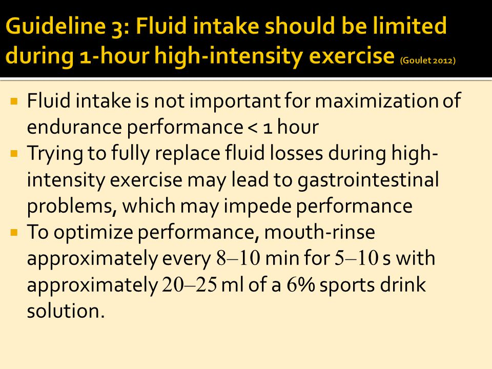  Fluid intake is not important for maximization of endurance performance < 1 hour  Trying to fully replace fluid losses during high- intensity exercise may lead to gastrointestinal problems, which may impede performance  To optimize performance, mouth-rinse approximately every 8–10 min for 5–10 s with approximately 20–25 ml of a 6 % sports drink solution.