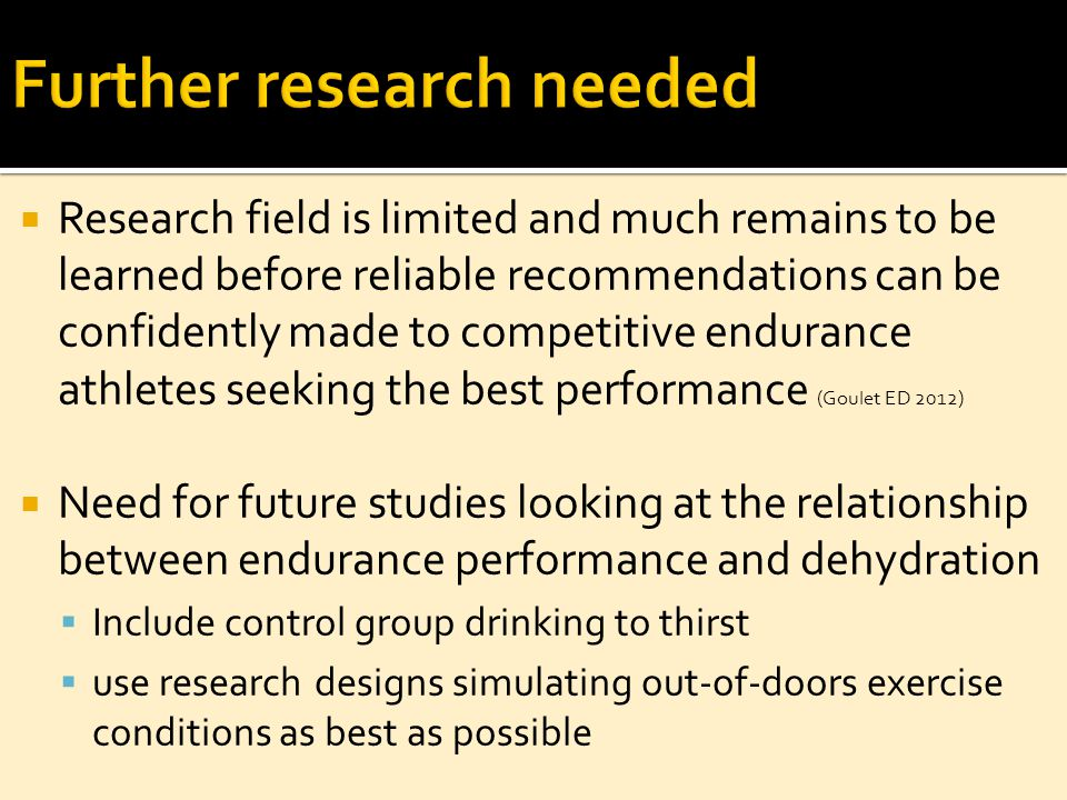  Research field is limited and much remains to be learned before reliable recommendations can be confidently made to competitive endurance athletes seeking the best performance (Goulet ED 2012)  Need for future studies looking at the relationship between endurance performance and dehydration  Include control group drinking to thirst  use research designs simulating out-of-doors exercise conditions as best as possible