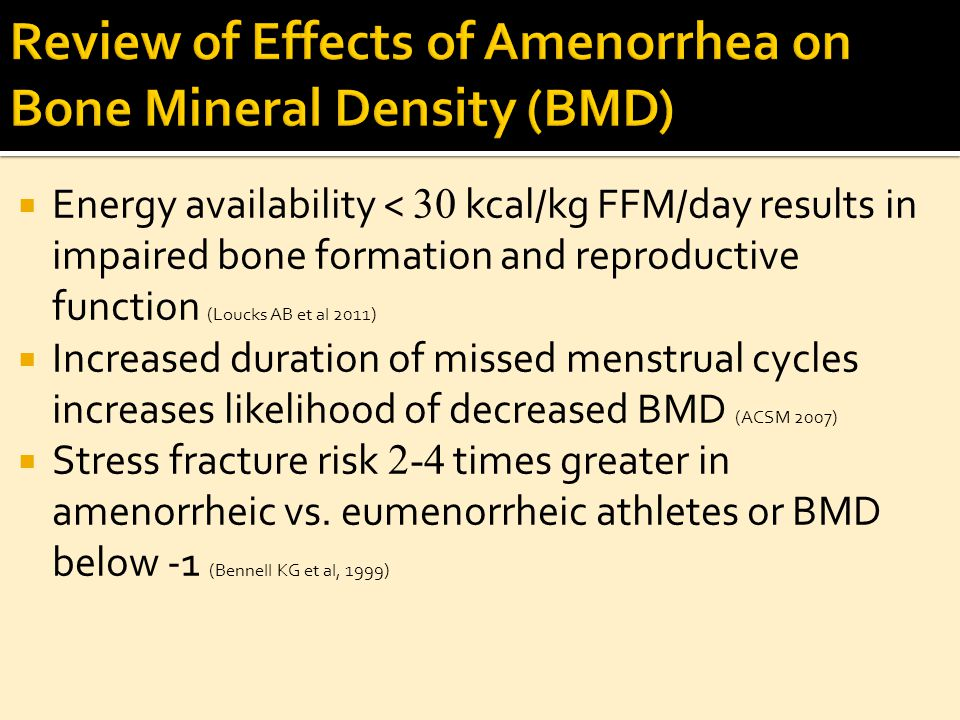  Energy availability < 30 kcal/kg FFM/day results in impaired bone formation and reproductive function (Loucks AB et al 2011)  Increased duration of missed menstrual cycles increases likelihood of decreased BMD (ACSM 2007)  Stress fracture risk 2-4 times greater in amenorrheic vs.