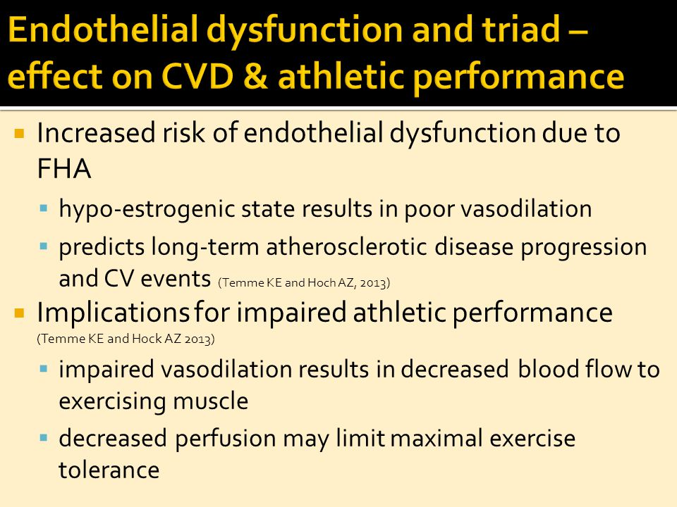 Increased risk of endothelial dysfunction due to FHA  hypo-estrogenic state results in poor vasodilation  predicts long-term atherosclerotic disease progression and CV events (Temme KE and Hoch AZ, 2013)  Implications for impaired athletic performance (Temme KE and Hock AZ 2013)  impaired vasodilation results in decreased blood flow to exercising muscle  decreased perfusion may limit maximal exercise tolerance