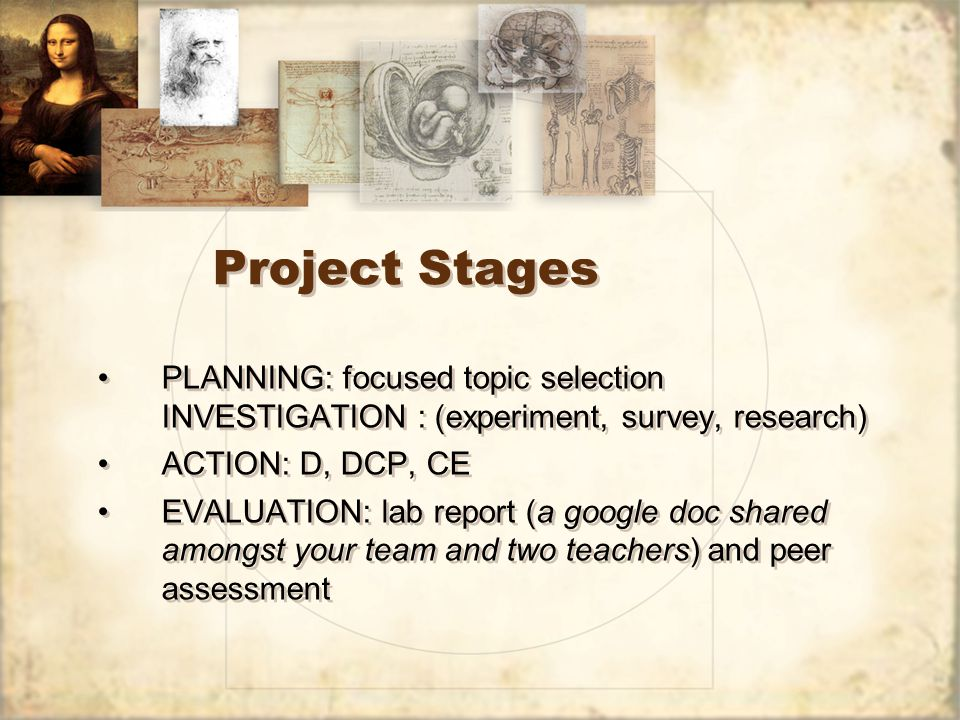 Project Stages PLANNING: focused topic selection INVESTIGATION : (experiment, survey, research) ACTION: D, DCP, CE EVALUATION: lab report (a google doc shared amongst your team and two teachers) and peer assessment PLANNING: focused topic selection INVESTIGATION : (experiment, survey, research) ACTION: D, DCP, CE EVALUATION: lab report (a google doc shared amongst your team and two teachers) and peer assessment