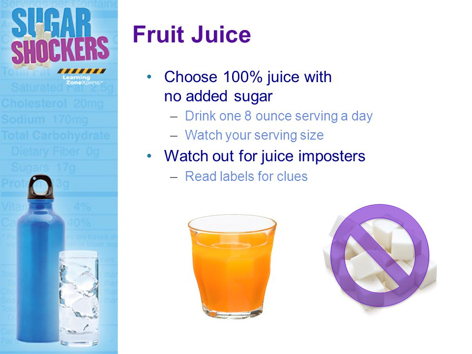 Choose 100% juice with no added sugar –Drink one 8 ounce serving a day –Watch your serving size Watch out for juice imposters –Read labels for clues Fruit Juice