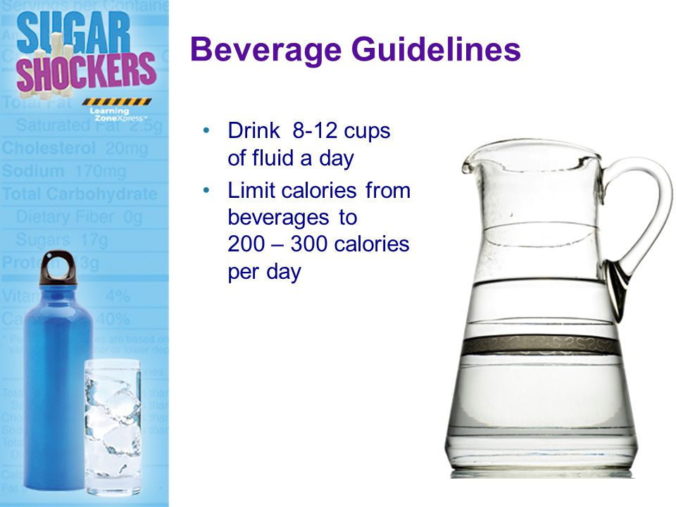 Beverage Guidelines Drink 8-12 cups of fluid a day Limit calories from beverages to 200 – 300 calories per day