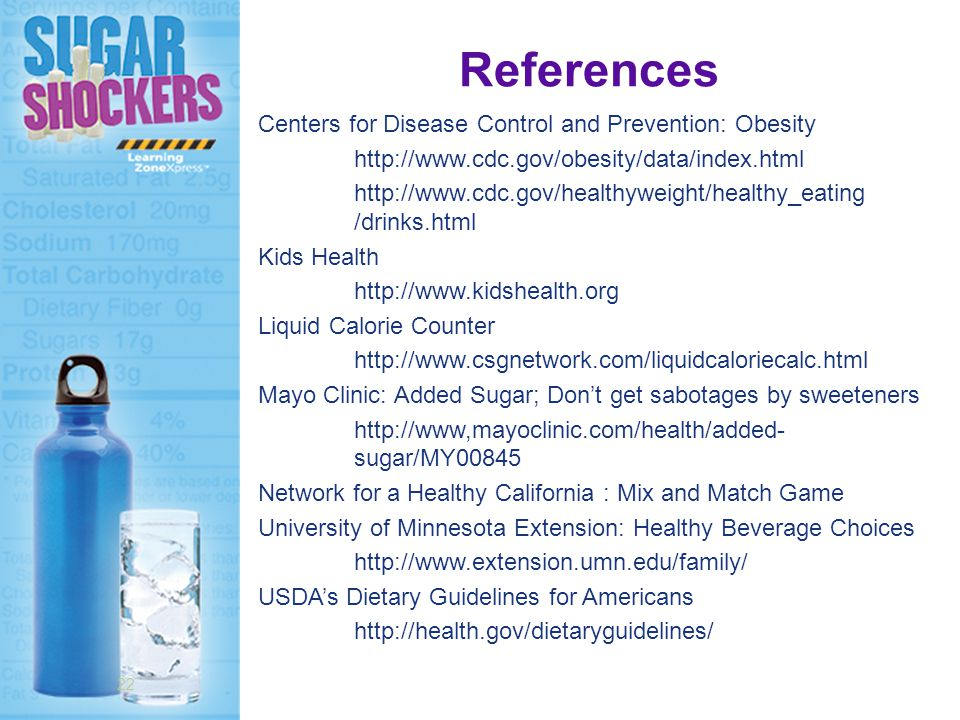 References Centers for Disease Control and Prevention: Obesity http://www.cdc.gov/obesity/data/index.html http://www.cdc.gov/healthyweight/healthy_eating /drinks.html Kids Health http://www.kidshealth.org Liquid Calorie Counter http://www.csgnetwork.com/liquidcaloriecalc.html Mayo Clinic: Added Sugar; Don't get sabotages by sweeteners http://www,mayoclinic.com/health/added- sugar/MY00845 Network for a Healthy California : Mix and Match Game University of Minnesota Extension: Healthy Beverage Choices http://www.extension.umn.edu/family/ USDA's Dietary Guidelines for Americans http://health.gov/dietaryguidelines/ 22
