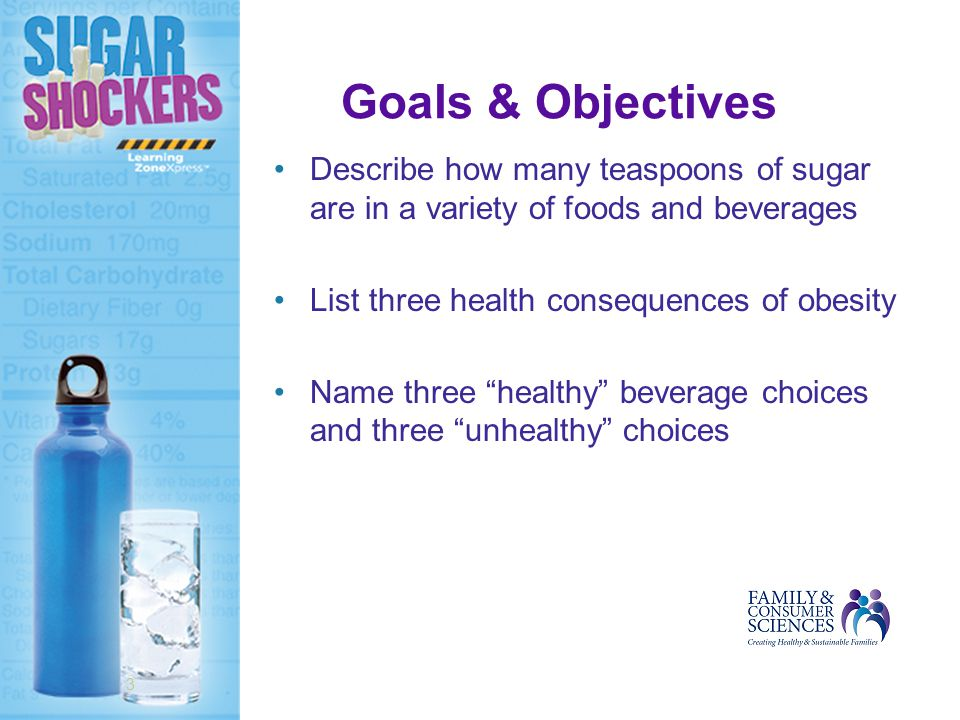 Goals & Objectives Describe how many teaspoons of sugar are in a variety of foods and beverages List three health consequences of obesity Name three healthy beverage choices and three unhealthy choices 3