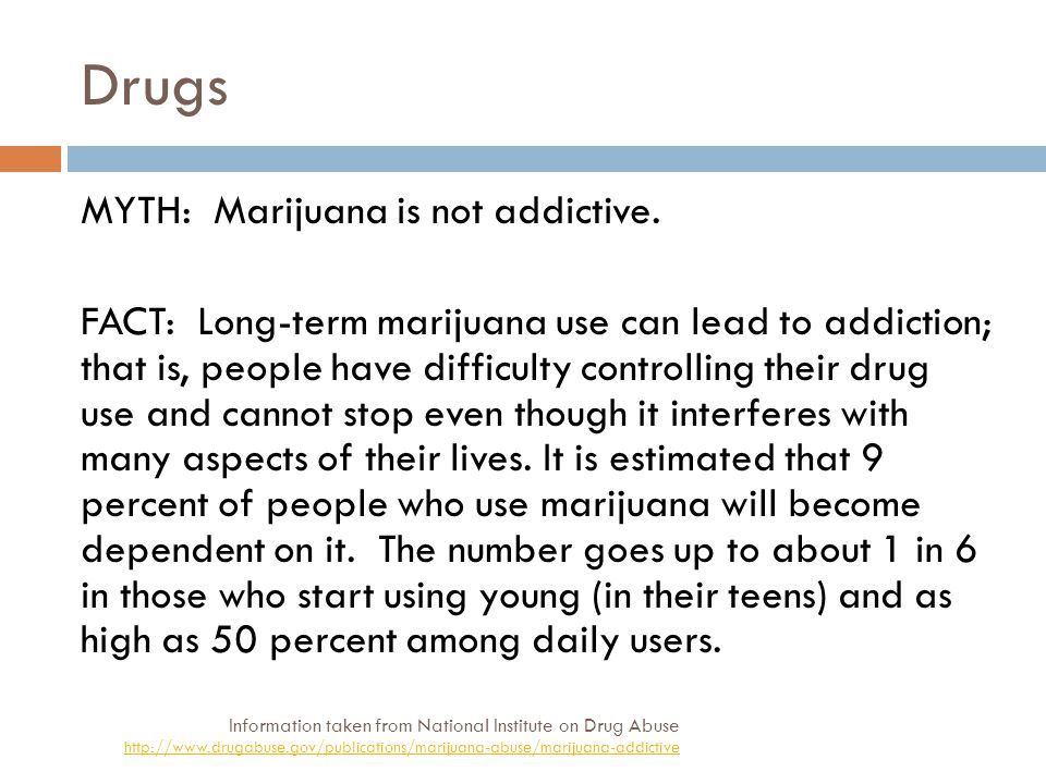 Drugs Information taken from National Institute on Drug Abuse http://www.drugabuse.gov/publications/marijuana-abuse/marijuana-addictive MYTH: Marijuana is not addictive.