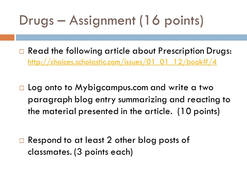 Drugs – Assignment (16 points)  Read the following article about Prescription Drugs: http://choices.scholastic.com/issues/01_01_12/book#/4 http://choices.scholastic.com/issues/01_01_12/book#/4  Log onto to Mybigcampus.com and write a two paragraph blog entry summarizing and reacting to the material presented in the article.