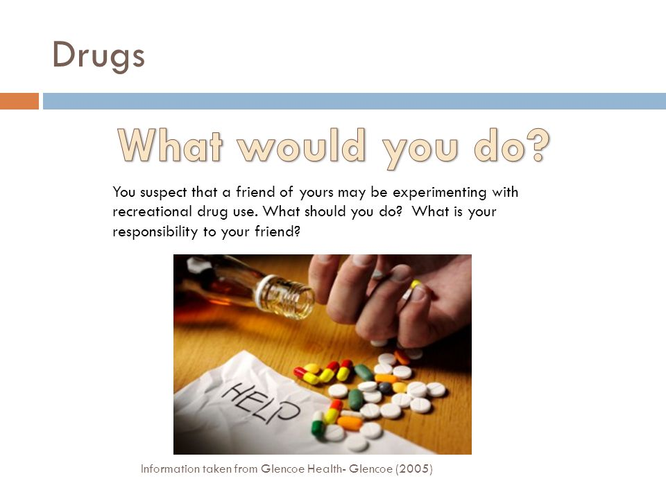 Drugs You suspect that a friend of yours may be experimenting with recreational drug use.