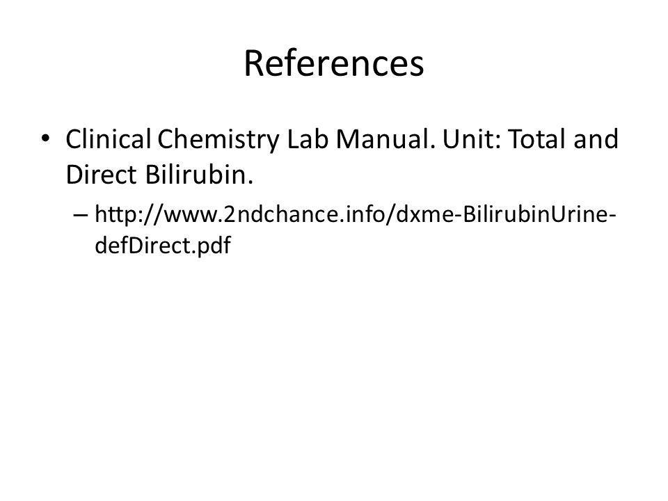 References Clinical Chemistry Lab Manual. Unit: Total and Direct Bilirubin. – http://www.2ndchance.info/dxme-BilirubinUrine- defDirect.pdf