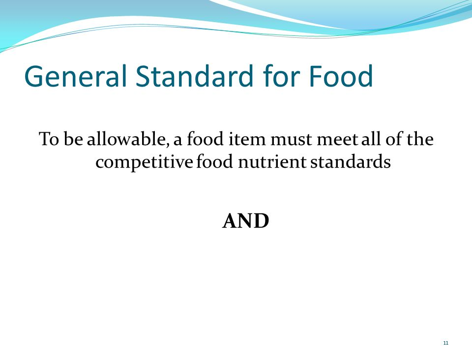 General Standard for Food To be allowable, a food item must meet all of the competitive food nutrient standards AND 11
