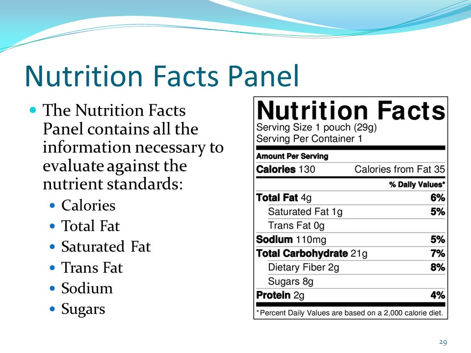 Nutrition Facts Panel The Nutrition Facts Panel contains all the information necessary to evaluate against the nutrient standards: Calories Total Fat Saturated Fat Trans Fat Sodium Sugars 29