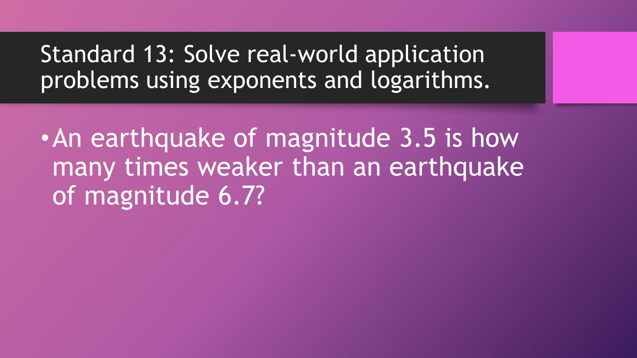 Standard 13: Solve real-world application problems using exponents and logarithms.