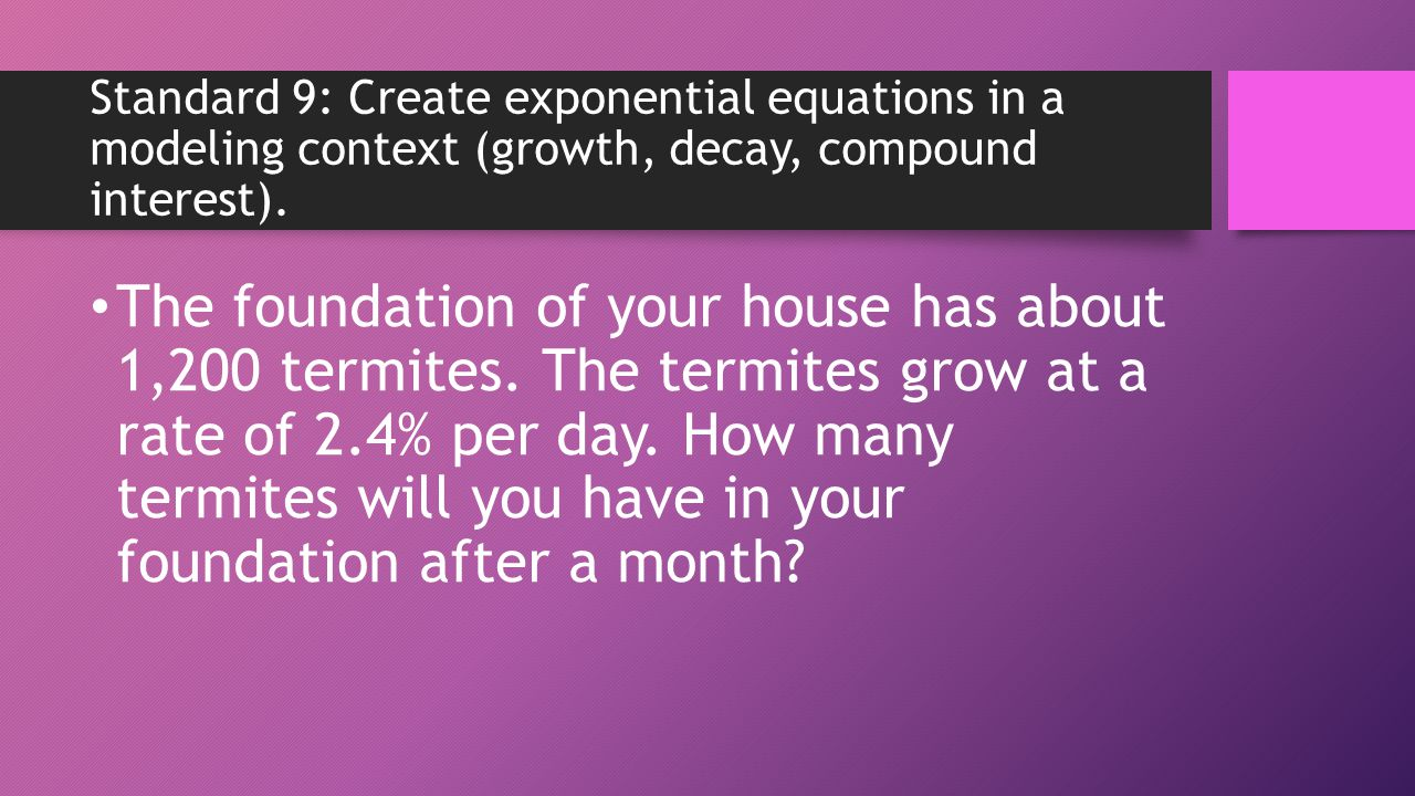 Standard 9: Create exponential equations in a modeling context (growth, decay, compound interest).