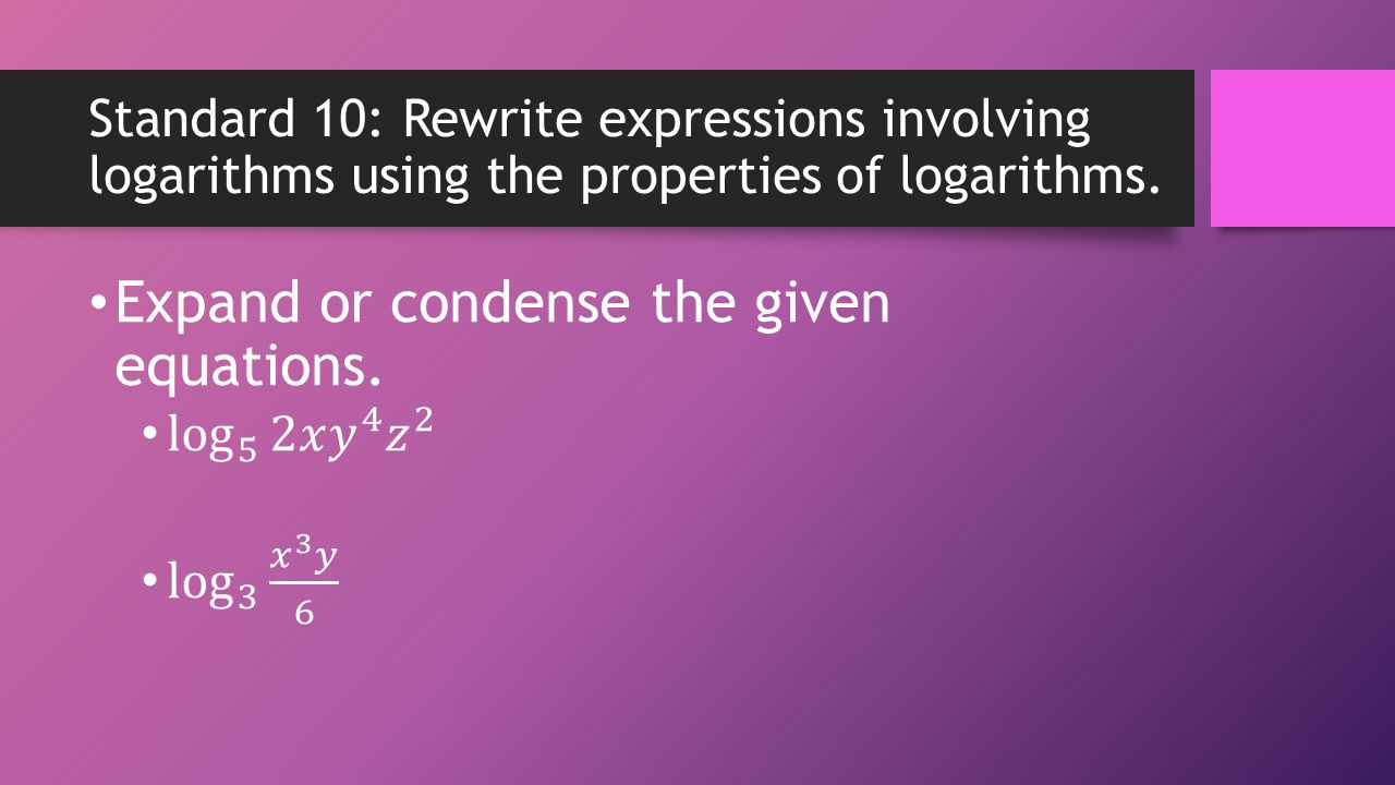 Standard 10: Rewrite expressions involving logarithms using the properties of logarithms.
