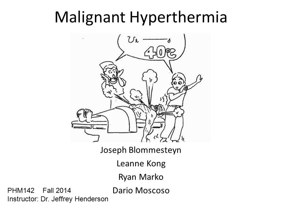 Malignant Hyperthermia Joseph Blommesteyn Leanne Kong Ryan Marko Dario Moscoso PHM142 Fall 2014 Instructor: Dr.