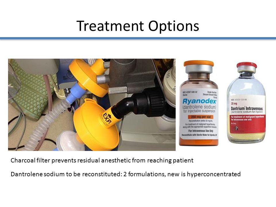 Treatment Options Charcoal filter prevents residual anesthetic from reaching patient Dantrolene sodium to be reconstituted: 2 formulations, new is hyperconcentrated
