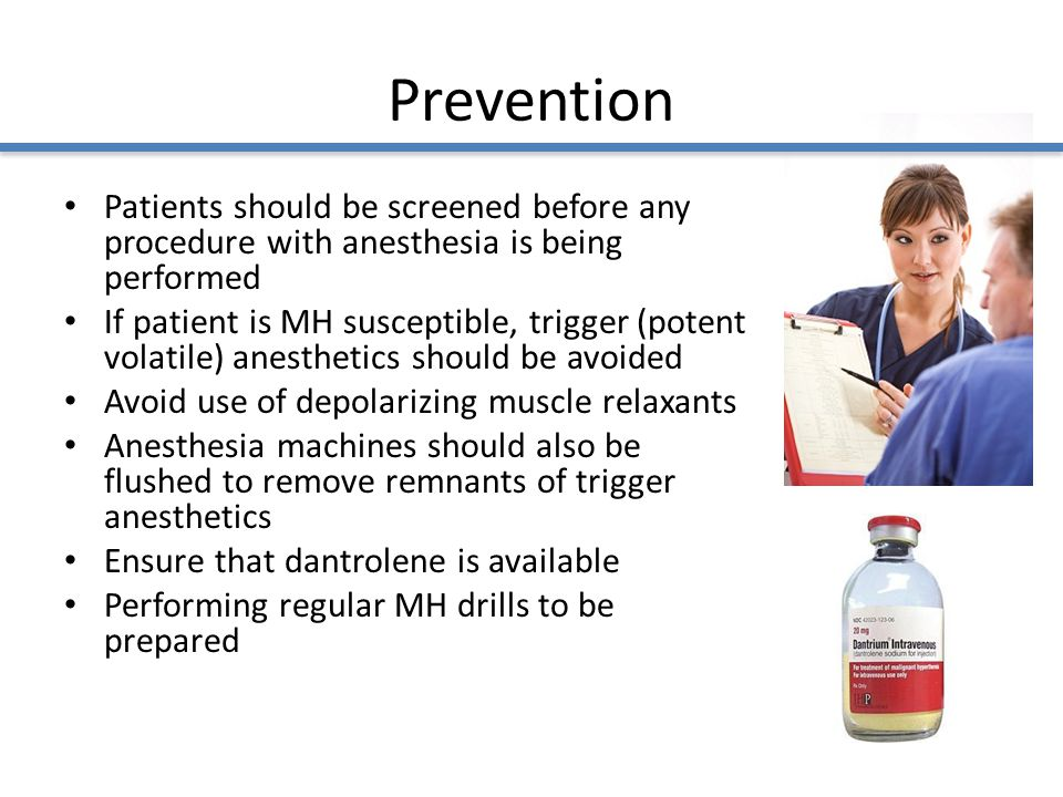 Prevention Patients should be screened before any procedure with anesthesia is being performed If patient is MH susceptible, trigger (potent volatile) anesthetics should be avoided Avoid use of depolarizing muscle relaxants Anesthesia machines should also be flushed to remove remnants of trigger anesthetics Ensure that dantrolene is available Performing regular MH drills to be prepared
