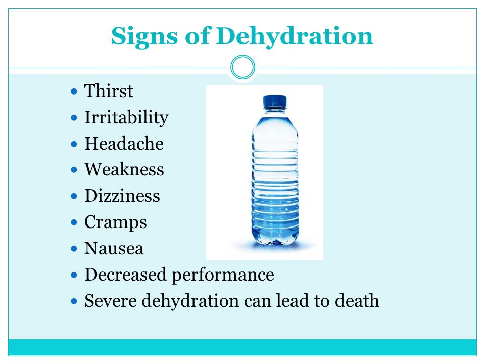 Signs of Dehydration Thirst Irritability Headache Weakness Dizziness Cramps Nausea Decreased performance Severe dehydration can lead to death