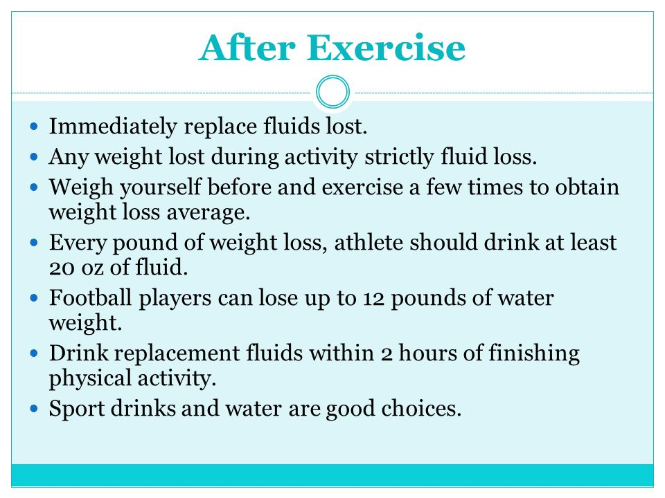 After Exercise Immediately replace fluids lost. Any weight lost during activity strictly fluid loss. Weigh yourself before and exercise a few times to
