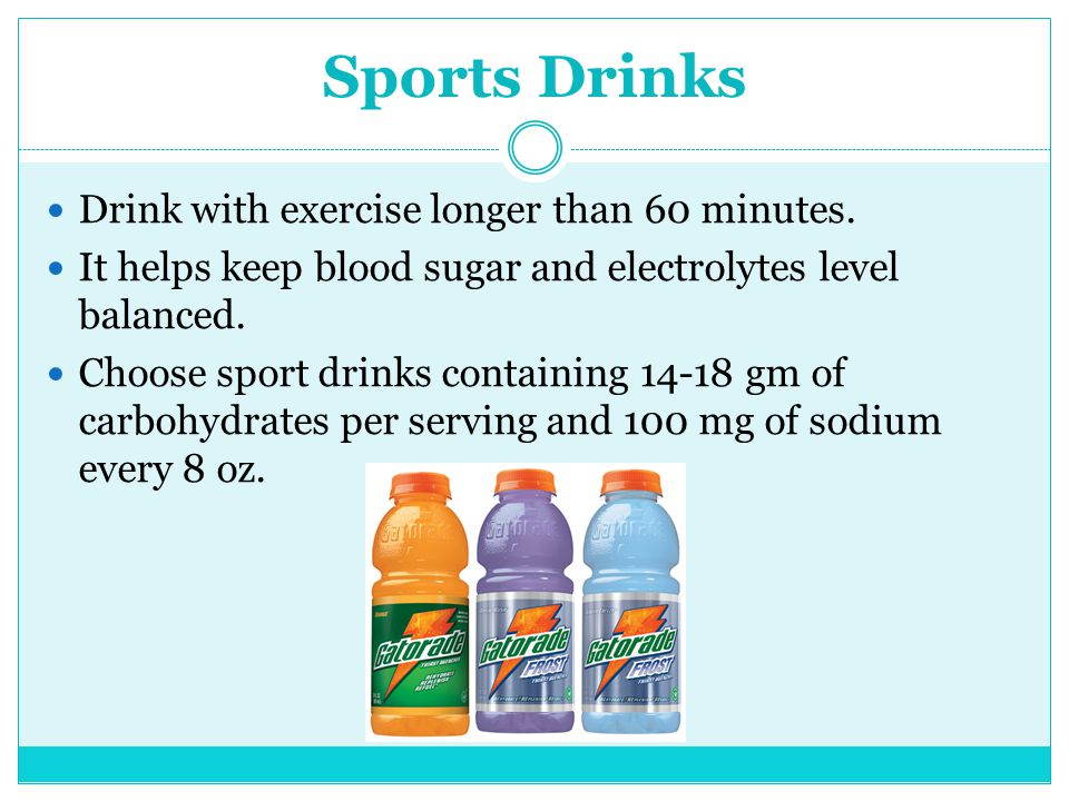 Sports Drinks Drink with exercise longer than 60 minutes. It helps keep blood sugar and electrolytes level balanced. Choose sport drinks containing 14