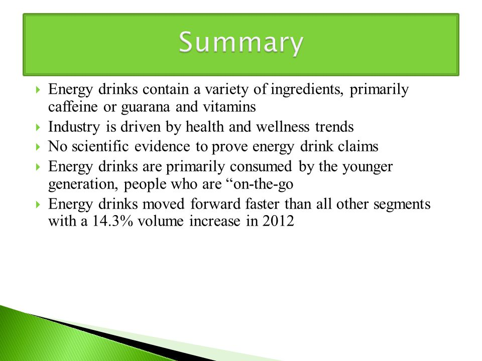  Energy drinks contain a variety of ingredients, primarily caffeine or guarana and vitamins  Industry is driven by health and wellness trends  No scientific evidence to prove energy drink claims  Energy drinks are primarily consumed by the younger generation, people who are on-the-go  Energy drinks moved forward faster than all other segments with a 14.3% volume increase in 2012