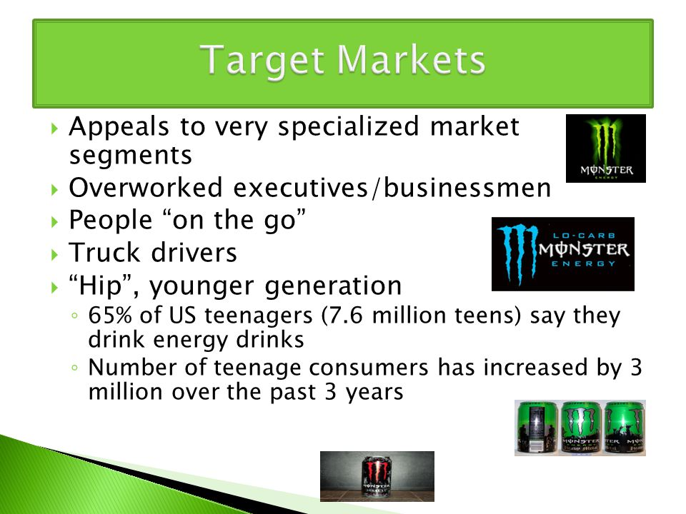  Appeals to very specialized market segments  Overworked executives/businessmen  People on the go  Truck drivers  Hip , younger generation ◦ 65% of US teenagers (7.6 million teens) say they drink energy drinks ◦ Number of teenage consumers has increased by 3 million over the past 3 years