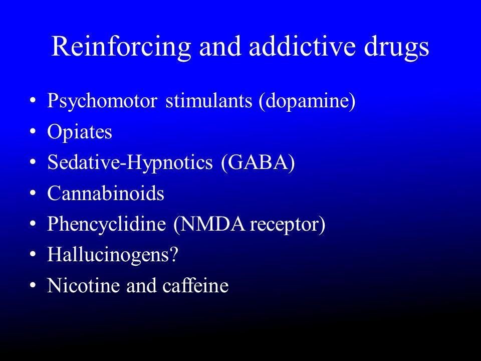 Reinforcing and addictive drugs Psychomotor stimulants (dopamine) Opiates Sedative-Hypnotics (GABA) Cannabinoids Phencyclidine (NMDA receptor) Hallucinogens.