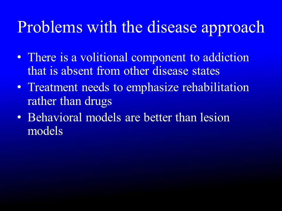 Problems with the disease approach There is a volitional component to addiction that is absent from other disease states Treatment needs to emphasize rehabilitation rather than drugs Behavioral models are better than lesion models
