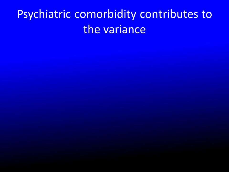 Psychiatric comorbidity contributes to the variance