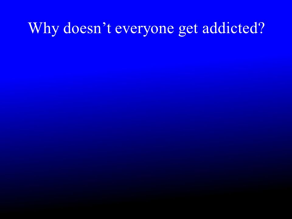 Why doesn't everyone get addicted?