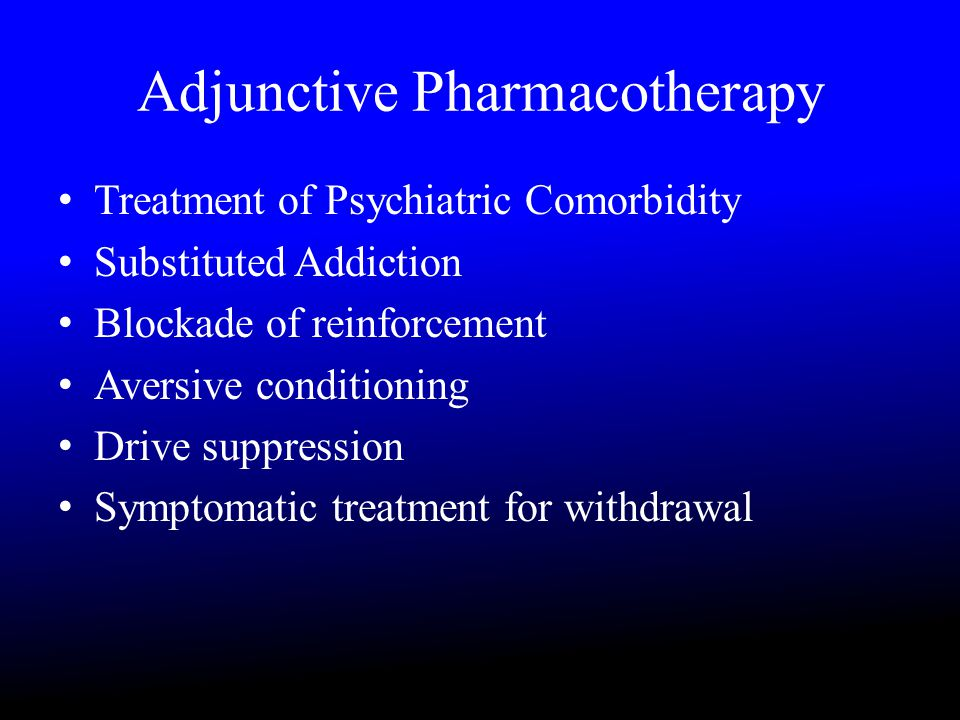 Adjunctive Pharmacotherapy Treatment of Psychiatric Comorbidity Substituted Addiction Blockade of reinforcement Aversive conditioning Drive suppression Symptomatic treatment for withdrawal