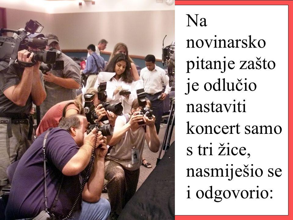 Na novinarsko pitanje zašto je odlučio nastaviti koncert samo s tri žice, nasmiješio se i odgovorio: