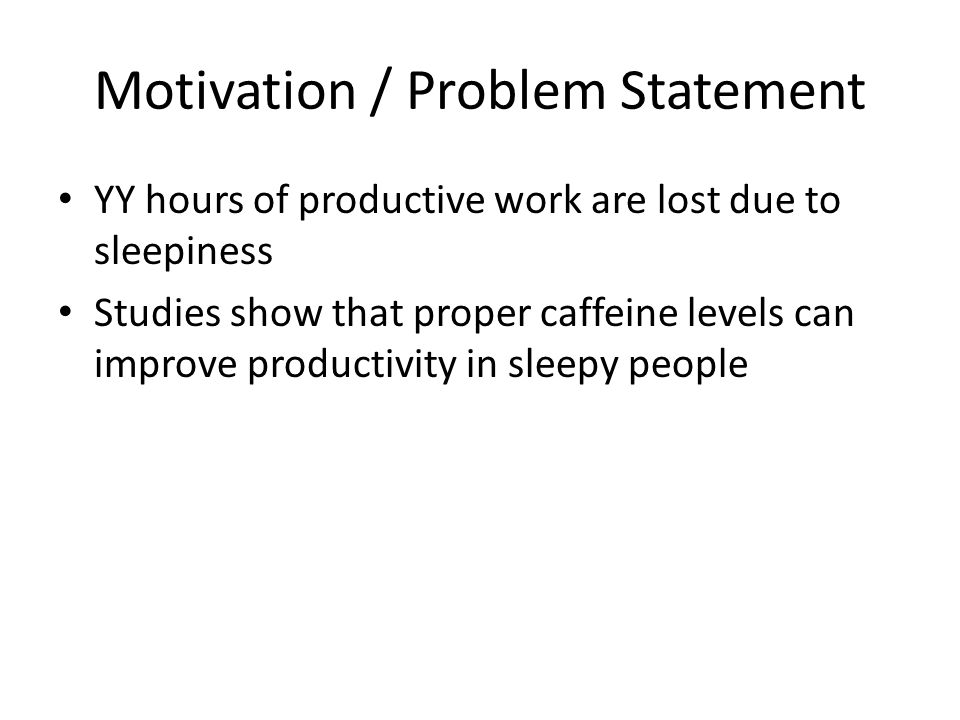 Motivation / Problem Statement YY hours of productive work are lost due to sleepiness Studies show that proper caffeine levels can improve productivit