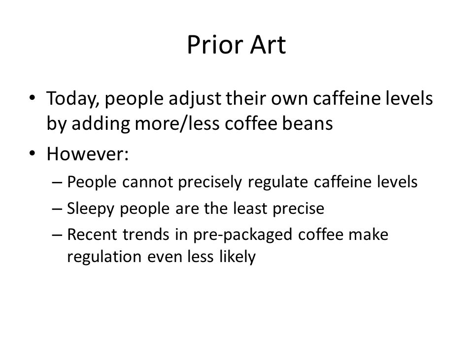 Prior Art Today, people adjust their own caffeine levels by adding more/less coffee beans However: – People cannot precisely regulate caffeine levels – Sleepy people are the least precise – Recent trends in pre-packaged coffee make regulation even less likely
