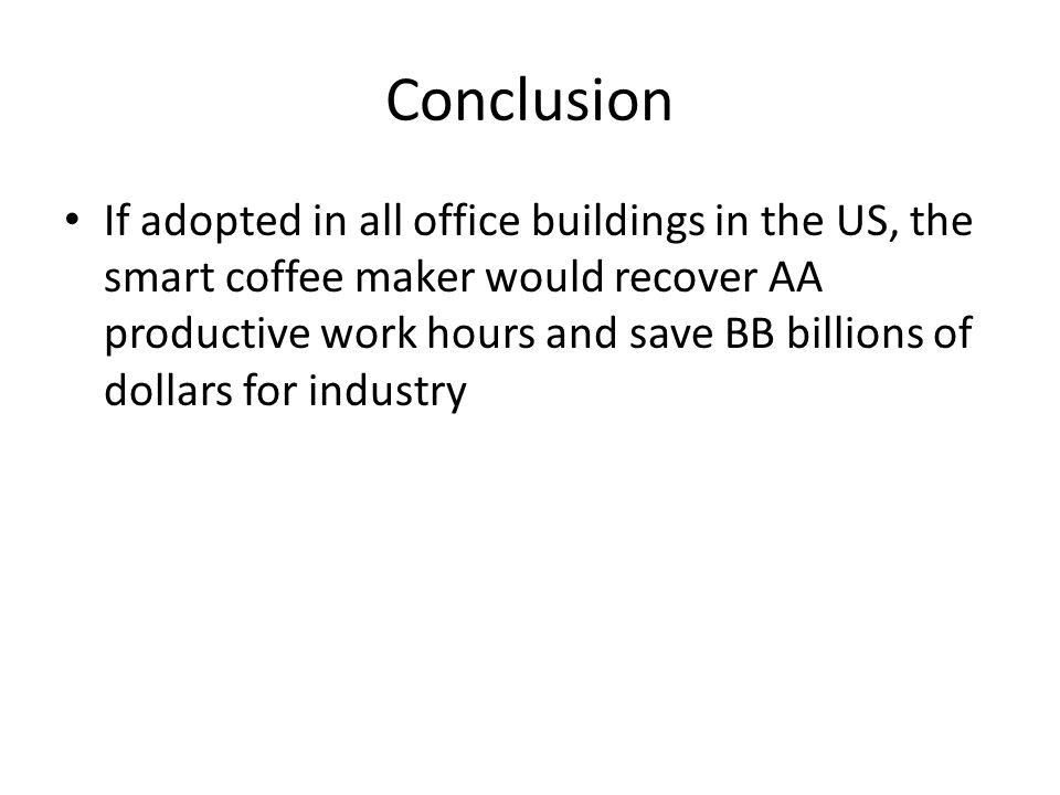 Conclusion If adopted in all office buildings in the US, the smart coffee maker would recover AA productive work hours and save BB billions of dollars