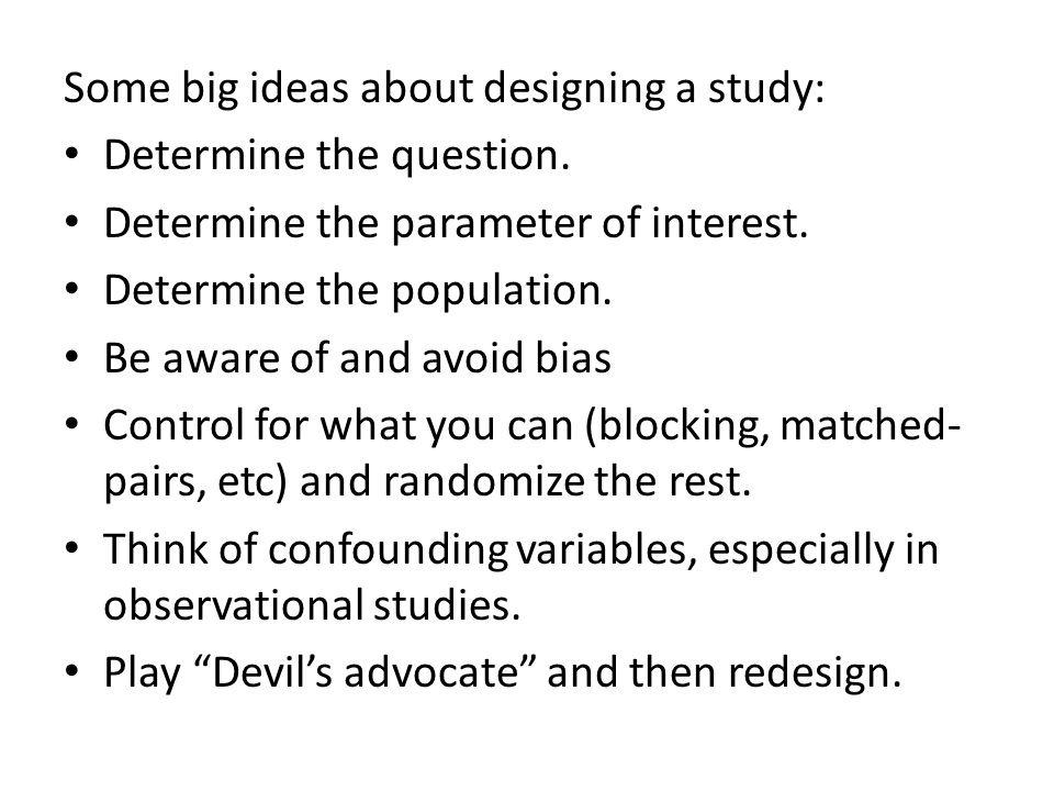 Some big ideas about designing a study: Determine the question. Determine the parameter of interest. Determine the population. Be aware of and avoid b