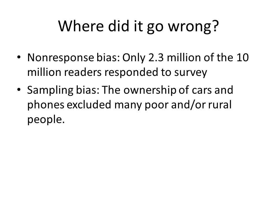 Where did it go wrong? Nonresponse bias: Only 2.3 million of the 10 million readers responded to survey Sampling bias: The ownership of cars and phone