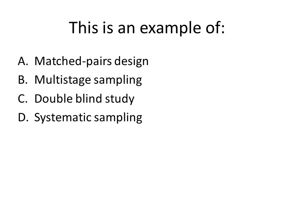 This is an example of: A.Matched-pairs design B.Multistage sampling C.Double blind study D.Systematic sampling