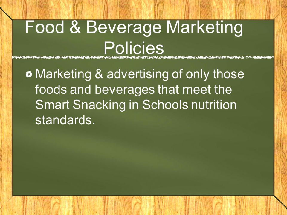 Food & Beverage Marketing Policies Marketing & advertising of only those foods and beverages that meet the Smart Snacking in Schools nutrition standards.