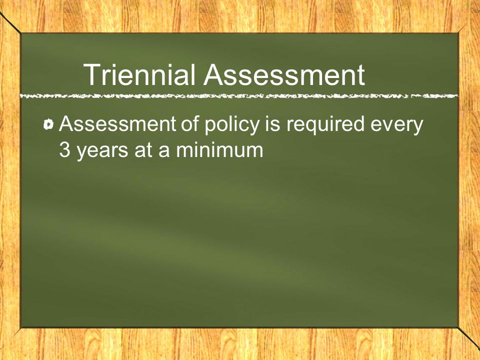 Triennial Assessment Assessment of policy is required every 3 years at a minimum