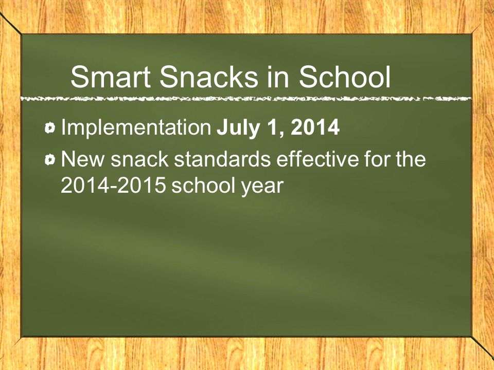 Smart Snacks in School Implementation July 1, 2014 New snack standards effective for the 2014-2015 school year