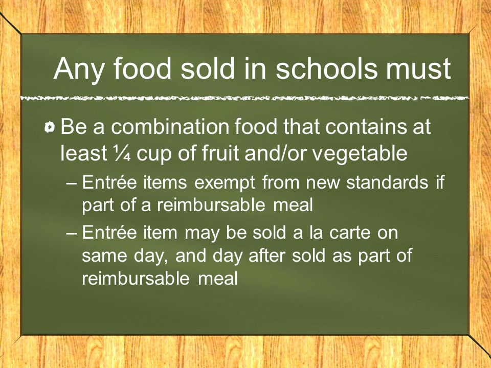 Any food sold in schools must Be a combination food that contains at least ¼ cup of fruit and/or vegetable –Entrée items exempt from new standards if part of a reimbursable meal –Entrée item may be sold a la carte on same day, and day after sold as part of reimbursable meal