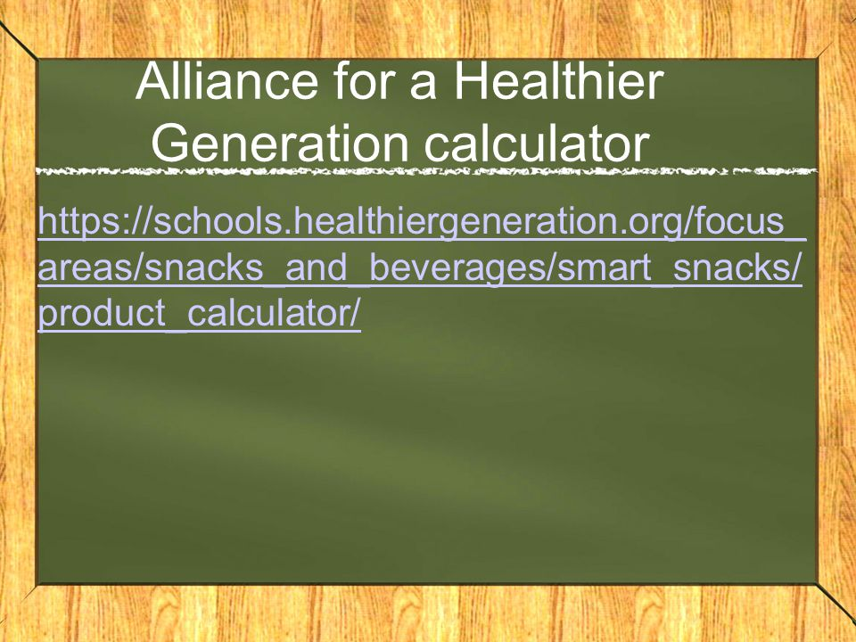 Alliance for a Healthier Generation calculator https://schools.healthiergeneration.org/focus_ areas/snacks_and_beverages/smart_snacks/ product_calculator/