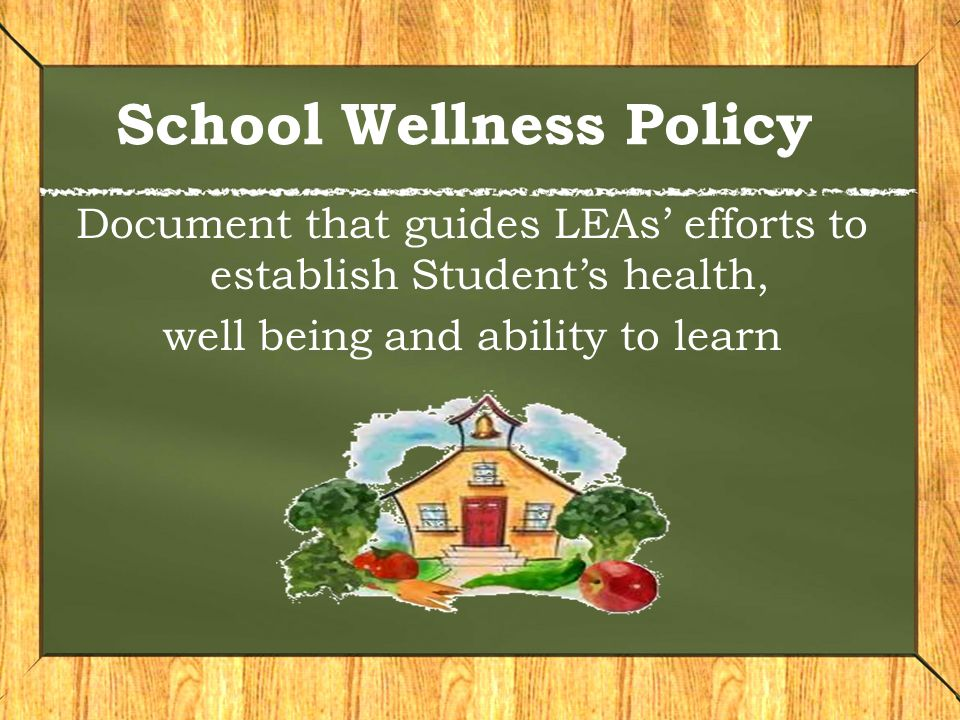 School Wellness Policy Document that guides LEAs' efforts to establish Student's health, well being and ability to learn