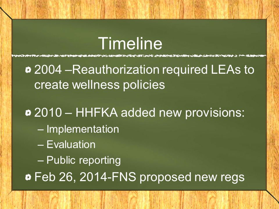 Timeline 2004 –Reauthorization required LEAs to create wellness policies 2010 – HHFKA added new provisions: –Implementation –Evaluation –Public reporting Feb 26, 2014-FNS proposed new regs