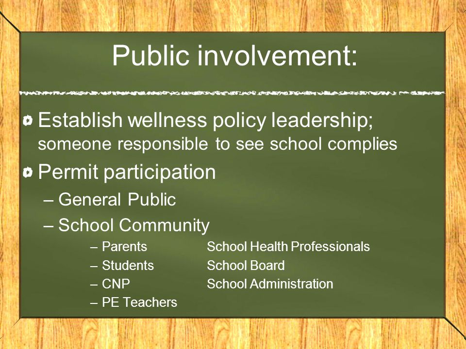 Public involvement: Establish wellness policy leadership; someone responsible to see school complies Permit participation –General Public –School Community –ParentsSchool Health Professionals –StudentsSchool Board –CNPSchool Administration –PE Teachers