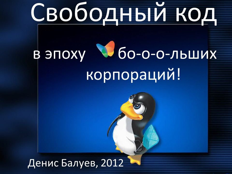 Свободный код Денис Балуев, 2012 в эпоху бо-о-о-льших корпораций!